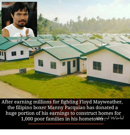 manny pacquiao: After earning millions for fighting Floyd Mayweather,  the filipino boxer Manny Pacquiao has donated a  huge portion of his earnings to construct homes for  1,000 poor families in his hometowfrid World