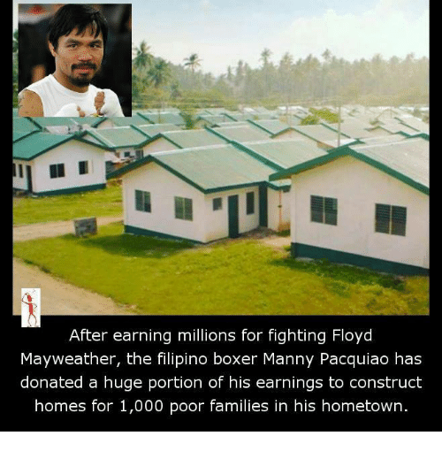 manny pacquiao: After earning millions for fighting Floyd  Mayweather, the filipino boxer Manny Pacquiao has  donated a huge portion of his earnings to construct  homes for 1,000 poor families in his hometown.