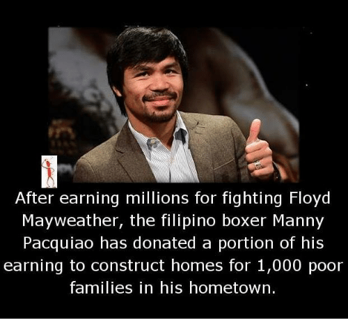 manny pacquiao: After earning millions for fighting Floyd  Mayweather, the filipino boxer Manny  Pacquiao has donated a portion of his  earning to construct homes for 1,000 poor  families in his hometown.