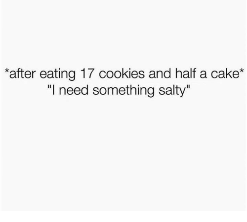 """Cookies, Being Salty, and Cake: after eating 17 cookies and half a cake*  """"l need something salty"""""""