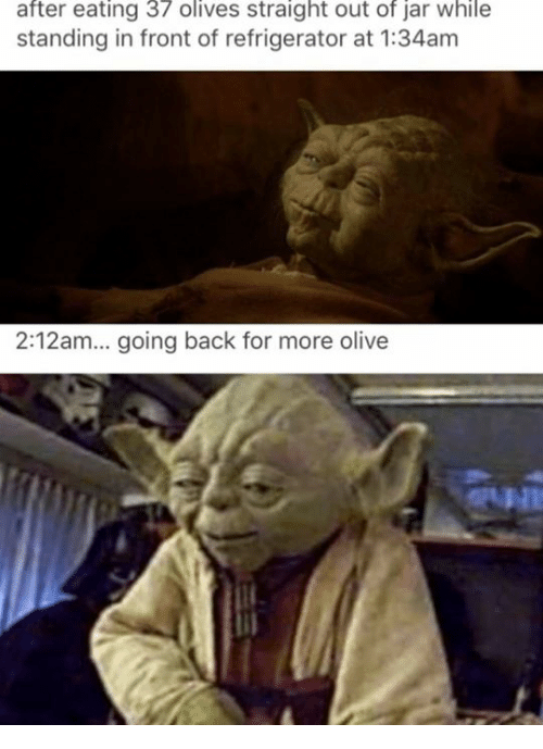 Olives: after eating 37 olives straight out of jar while  standing in front of refrigerator at 1:34am  2:12am... going back for more olive