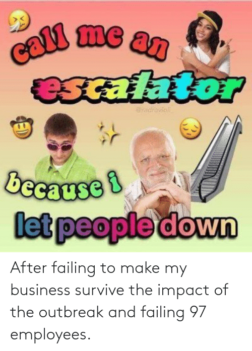 Impact Of: After failing to make my business survive the impact of the outbreak and failing 97 employees.