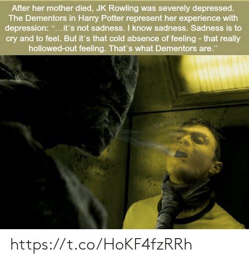 """jk rowling: After her mother died, JK Rowling was severely depressed.  The Dementors in Harry Potter represent her experience with  depression: """".it's not sadness. I know sadness. Sadness is to  cry and to feel. But it's that cold absence of feeling- that really  hollowed-out feeling. That's what Dementors are."""" https://t.co/HoKF4fzRRh"""