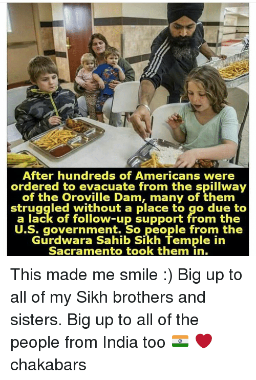 Big Up: After hundreds of Americans were  ordered to evacuate from the spillway  of the Oroville Dam, many of them  struggled without a place to go due to  a lack of follow-up support from the  U.S. government. So people from the  Gurdwara Sahib Sikh Termple in  Sacramento took them in. This made me smile :) Big up to all of my Sikh brothers and sisters. Big up to all of the people from India too 🇮🇳 ❤ chakabars