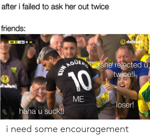 Friends, Dank Memes, and Haha: after i failed to ask her out twice  friends:  dafabet  NOR 10  MC  RGUERS  she rejected u  twice!!  10  aha  ME  loser!  haha u suck!! i need some encouragement