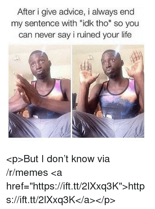 "Advice, Life, and Memes: After i give advice, i always end  my sentence with ""idk tho"" so you  can never say i ruined your life <p>But I don't know via /r/memes <a href=""https://ift.tt/2lXxq3K"">https://ift.tt/2lXxq3K</a></p>"