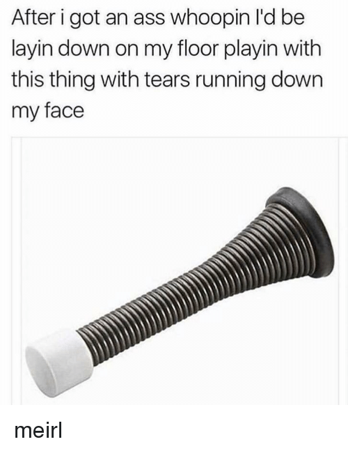 Ass, Running, and MeIRL: After i got an ass whoopin l'd be  layin down on my floor playin with  this thing with tears running down  my face meirl