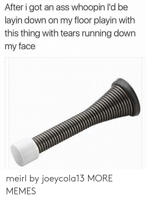 Ass, Dank, and Memes: After i got an ass whoopin l'd be  layin down on my floor playin with  this thing with tears running down  my face meirl by joeycola13 MORE MEMES
