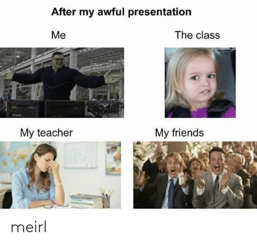my teacher: After my awful presentation  The class  Me  My teacher  My friends meirl