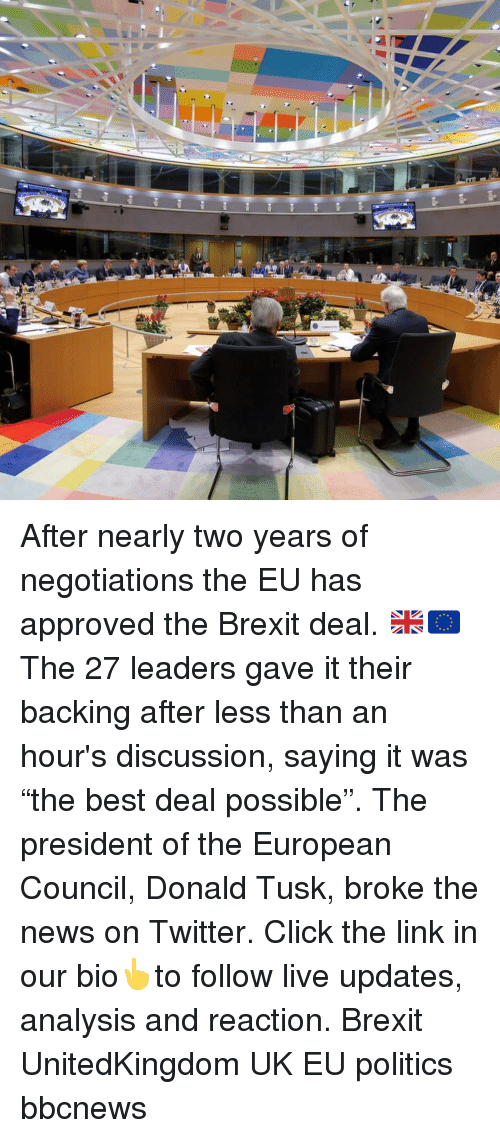 "Click, Memes, and News: After nearly two years of negotiations the EU has approved the Brexit deal. 🇬🇧🇪🇺 The 27 leaders gave it their backing after less than an hour's discussion, saying it was ""the best deal possible"". The president of the European Council, Donald Tusk, broke the news on Twitter. Click the link in our bio👆to follow live updates, analysis and reaction. Brexit UnitedKingdom UK EU politics bbcnews"