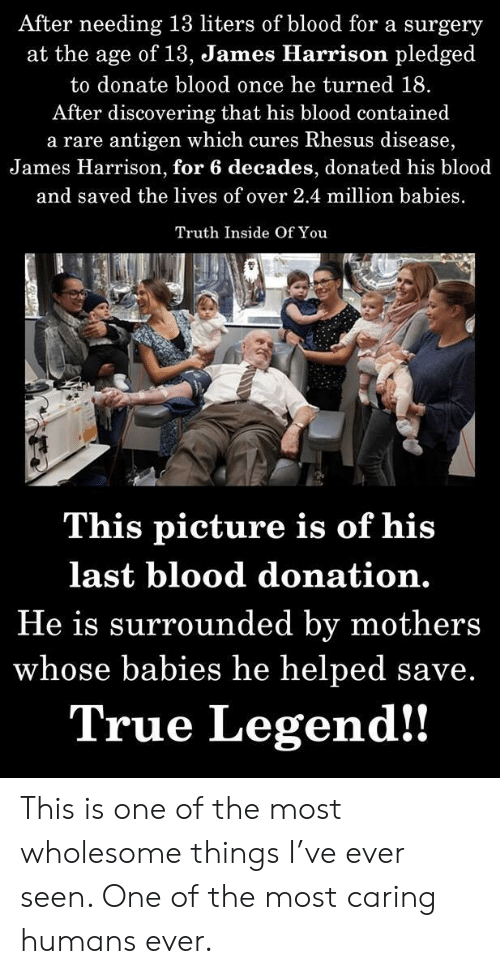 True, Wholesome, and Mothers: After needing 13 liters of blood for a surgery  at the age of 13, dJames Hlarrison pledged  to donate blood once he turned 18.  After discovering that his blood contained  a rare antigen which cures Rhesus disease,  James Harrison, for 6 decades, donated his blood  and saved the lives of over 2.4 million babies  Truth Inside Of You  This picture is of his  last blood donation.  He is surrounded by mothers  whose babies he helped save.  True Legend!! This is one of the most wholesome things I've ever seen. One of the most caring humans ever.