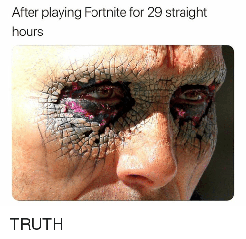Dank, Truth, and 🤖: After playing Fortnite for 29 straight  hours TRUTH