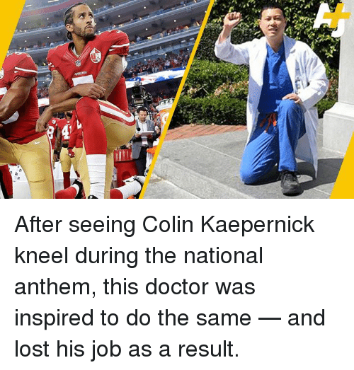 Colin Kaepernick, Doctor, and Memes: After seeing Colin Kaepernick kneel during the national anthem, this doctor was inspired to do the same — and lost his job as a result.