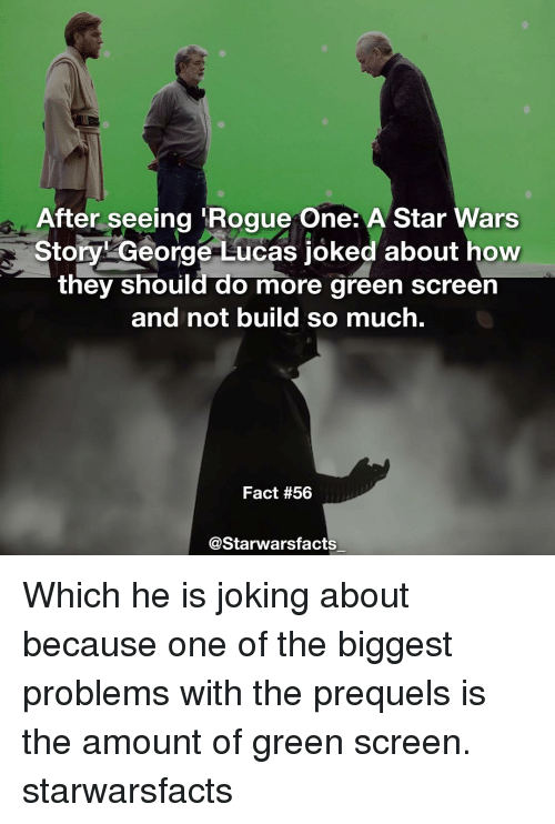 Memes, Star Wars, and Rogue: After seeing Rogue One: A Star Wars  Story George Lucas joked about how  they should do more green screen  and not build so much.  Fact #56  @Starwarsfacts Which he is joking about because one of the biggest problems with the prequels is the amount of green screen. starwarsfacts