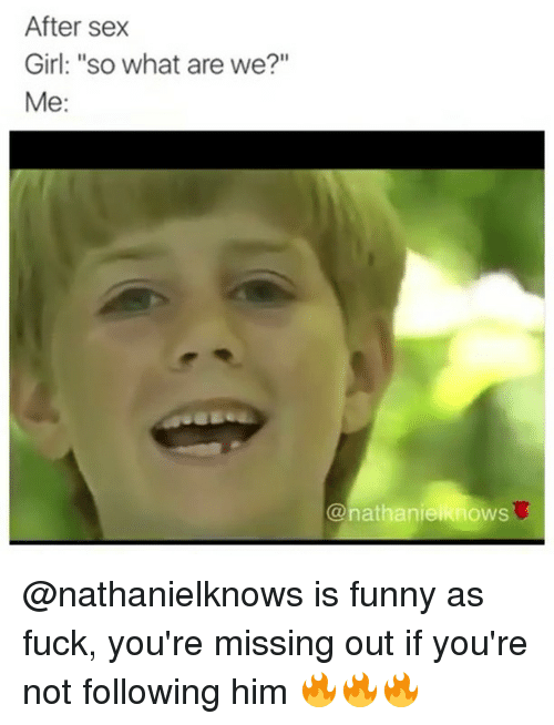 "Funnyes: After sex  Girl: ""so what are we?""  Me  nathanie  OWS @nathanielknows is funny as fuck, you're missing out if you're not following him 🔥🔥🔥"