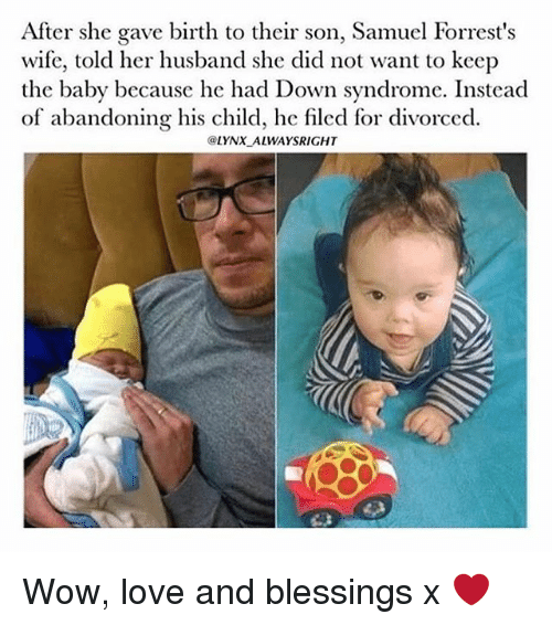 Love, Memes, and Wow: After she gave birth to their son, Samuel Forrest's  wife, told her husband she did not want to keep  the baby because he had Down syndrome. Instead  of abandoning his child, ho filod for divorced  @LYNX ALWAYSRIGHT Wow, love and blessings x ❤️