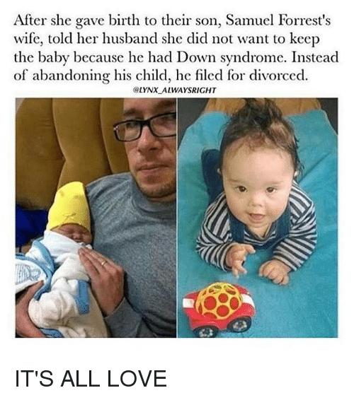 Love, Memes, and Down Syndrome: After she gave birth to their son, Samuel Forrest's  wife, told her husband she did not want to keep  the baby because he had Down syndrome. Instead  of abandoning his child, he filed for divorced.  @LYNX ALWAYSRIGHT IT'S ALL LOVE