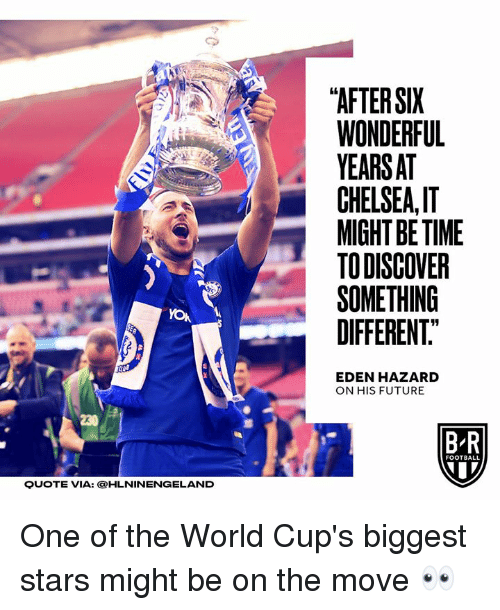 """Chelsea, Football, and Future: """"AFTER SIX  WONDERFUL  YEARSAT  CHELSEA,I  MIGHT BE TIME  TODISCOVER  SOMETHING  DIFFERENT.""""  19  EDEN HAZARD  ON HIS FUTURE  230  B R  FOOTBALL  QUOTE VIA: OHLNINENGELAND One of the World Cup's biggest stars might be on the move 👀"""