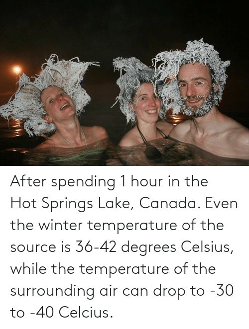 Canada: After spending 1 hour in the Hot Springs Lake, Canada. Even the winter temperature of the source is 36-42 degrees Celsius, while the temperature of the surrounding air can drop to -30 to -40 Celcius.