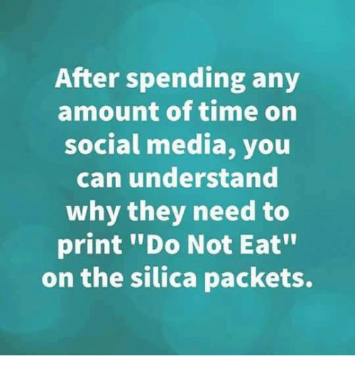 "Dank, Social Media, and Time: After spending any  amount of time on  social media, you  can understand  why they need to  print ""Do Not Eat""  on the silica packets."