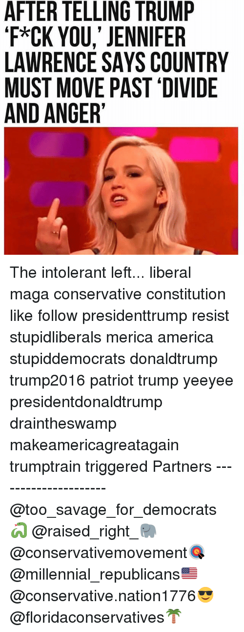 America, Jennifer Lawrence, and Memes: AFTER TELLING TRUMP  'F*CK YOU,' JENNIFER  LAWRENCE SAYS COUNTRY  MUST MOVE PAST 'DIVIDE  AND ANGER' The intolerant left... liberal maga conservative constitution like follow presidenttrump resist stupidliberals merica america stupiddemocrats donaldtrump trump2016 patriot trump yeeyee presidentdonaldtrump draintheswamp makeamericagreatagain trumptrain triggered Partners --------------------- @too_savage_for_democrats🐍 @raised_right_🐘 @conservativemovement🎯 @millennial_republicans🇺🇸 @conservative.nation1776😎 @floridaconservatives🌴