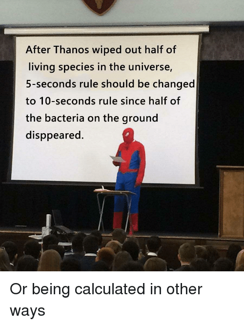 Living, Thanos, and Universe: After Thanos wiped out half of  living species in the universe,  5-seconds rule should be changed  to 10-seconds rule since half of  the bacteria on the ground  disppeared. Or being calculated in other ways