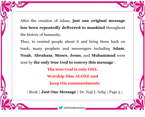 Being Alone, God, and Jesus: After the creation of Adam, just one original message  has been repeatedly delivered to mankind throughout  the historv of humanitv  Thus, to remind people about it and bring them back on  track, many prophets and messengers including Adam,  Noah, Abraham, Moses, Jesus, and Muhammad were  sent by the only true God to convey this message:  The true God is only ONIE  Worship Him ALONE and  keep His commandments  | Book | Just One Message | Dr. Naji I. Arfaj | Page 5 |  步@fatímakarimms