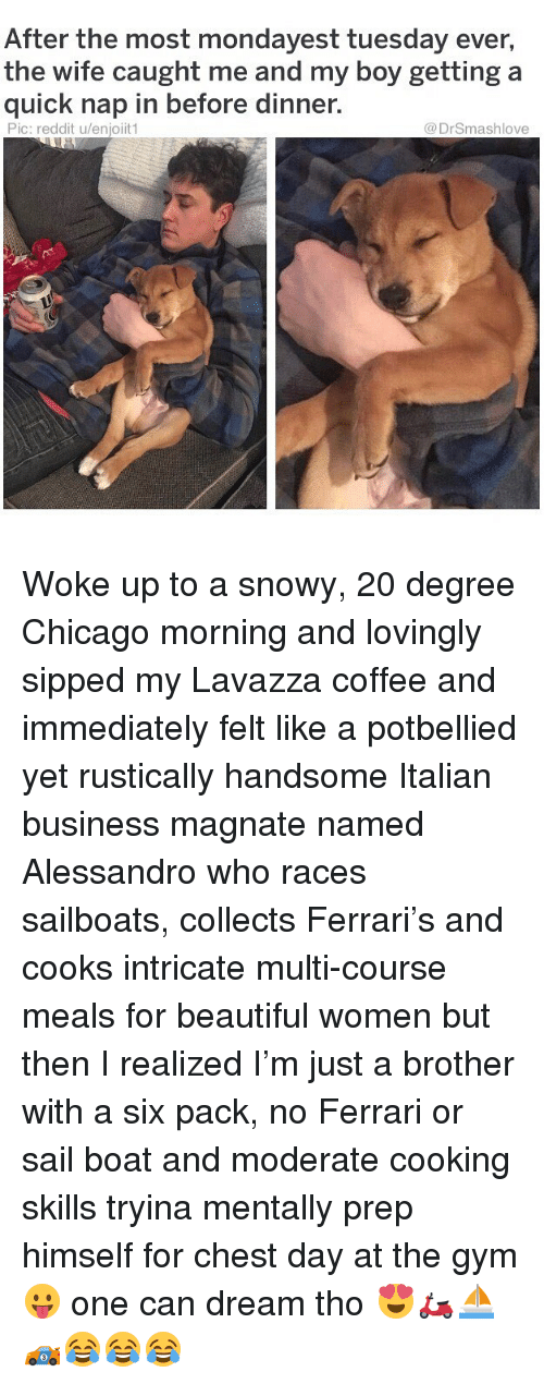 Beautiful, Chicago, and Ferrari: After the most mondayest tuesday ever,  the wife caught me and my boy getting a  quick nap in before dinner.  Pic: reddit u/enjoiit1  @DrSmashlove Woke up to a snowy, 20 degree Chicago morning and lovingly sipped my Lavazza coffee and immediately felt like a potbellied yet rustically handsome Italian business magnate named Alessandro who races sailboats, collects Ferrari's and cooks intricate multi-course meals for beautiful women but then I realized I'm just a brother with a six pack, no Ferrari or sail boat and moderate cooking skills tryina mentally prep himself for chest day at the gym 😛 one can dream tho 😍🛵⛵️🏎😂😂😂