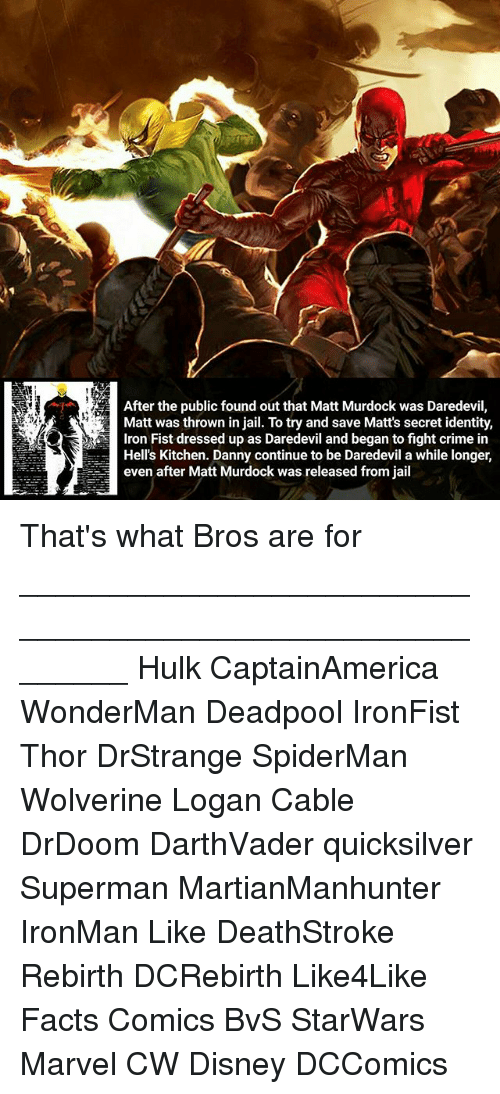 Spidermane: After the public found out that Matt Murdock was Daredevil,  Matt was thrown in jail. To try and save Matt's secret identity,  Hell's Kitchen. Danny continue to be Daredevil a while longer,  even after Matt Murdock was released from jail That's what Bros are for ________________________________________________________ Hulk CaptainAmerica WonderMan Deadpool IronFist Thor DrStrange SpiderMan Wolverine Logan Cable DrDoom DarthVader quicksilver Superman MartianManhunter IronMan Like DeathStroke Rebirth DCRebirth Like4Like Facts Comics BvS StarWars Marvel CW Disney DCComics