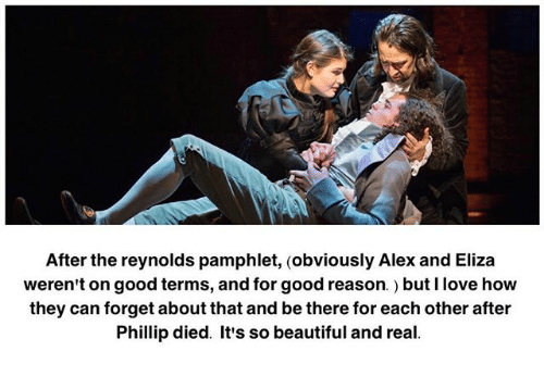 Beautiful, Love, and Memes: After the reynolds pamphlet, (obviously Alex and Eliza  weren't on good terms, and for good reason.) but I love how  they can forget about that and be there for each other after  Phillip died. It's so beautiful and real.