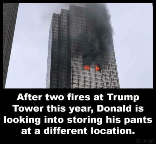Trump, Looking, and Trump Tower: After two fires at Trump  Tower this year, Donald is  looking into storing his pants  at a different location.  Bill Allyn