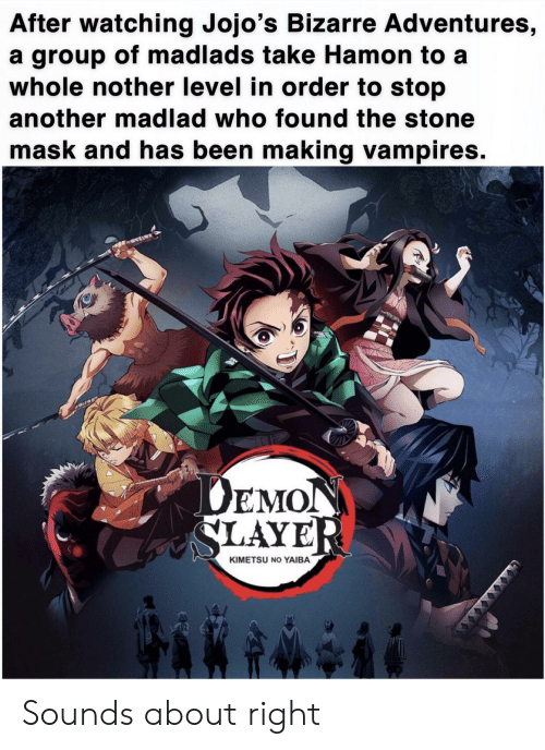 Slayer, Bizarre, and Mask: After watching Jojo's Bizarre Adventures,  a group of madlads take Hamon to a  whole nother level in order to stop  another madlad who found the stone  mask and has been making vampires.  AT  DEMON  SLAYER  KIMETSU NO YAIBA  XXXXXX  GOXX Sounds about right