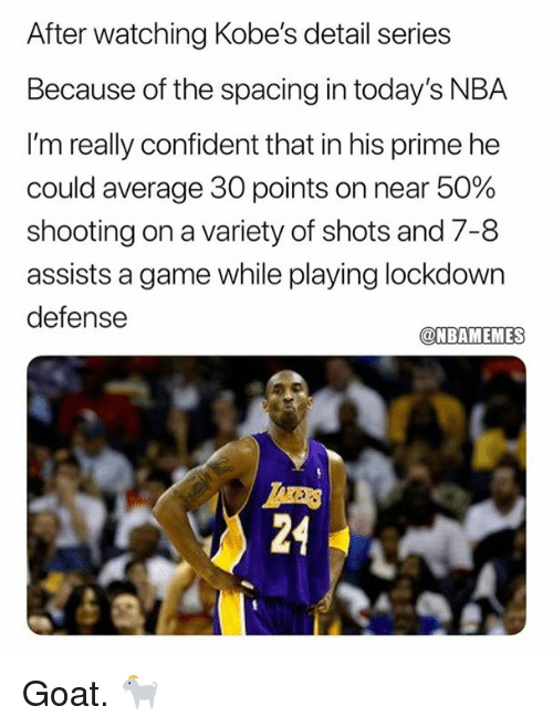 Nba, Goat, and Game: After watching Kobe's detail series  Because of the spacing in today's NBA  I'm really confident that in his prime he  could average 30 points on near 50%  shooting on a variety of shots and 7-8  assists a game while playing lockdown  defense  @NBAMEMES  as  24 Goat. 🐐