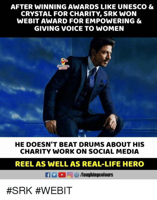 Empowering: AFTER WINNING AWARDS LIKE UNESCO &  CRYSTAL FOR CHARITY, SRK WON  WEBIT AWARD FOR EMPOWERING &  GIVING VOICE TO WOMEN  HE DOESN'T BEAT DRUMS ABOUT HIS  CHARITY WORK ON SOCIAL MEDIA  REEL AS WELL AS REAL-LIFE HERO  L 回ぴ/laughingcolours #SRK #WEBIT