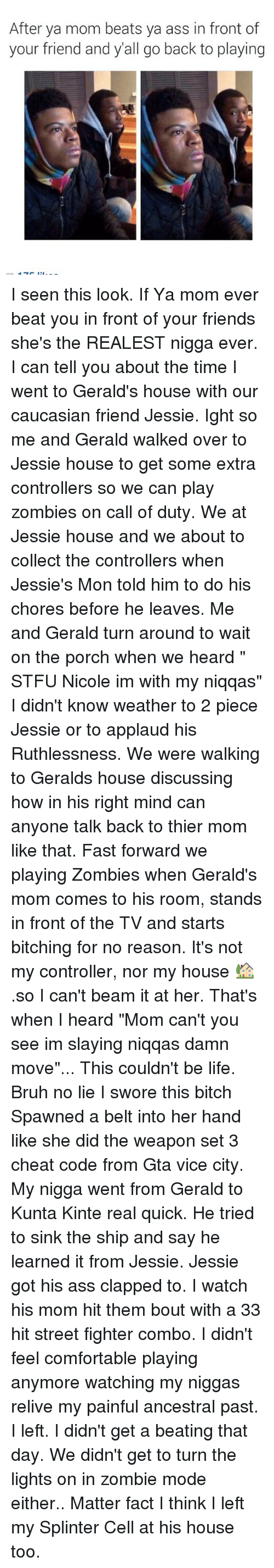 """The Realest Nigga: After ya mom beats ya ass in front of  your friend and yall go back to playing I seen this look. If Ya mom ever beat you in front of your friends she's the REALEST nigga ever. I can tell you about the time I went to Gerald's house with our caucasian friend Jessie. Ight so me and Gerald walked over to Jessie house to get some extra controllers so we can play zombies on call of duty. We at Jessie house and we about to collect the controllers when Jessie's Mon told him to do his chores before he leaves. Me and Gerald turn around to wait on the porch when we heard """" STFU Nicole im with my niqqas"""" I didn't know weather to 2 piece Jessie or to applaud his Ruthlessness. We were walking to Geralds house discussing how in his right mind can anyone talk back to thier mom like that. Fast forward we playing Zombies when Gerald's mom comes to his room, stands in front of the TV and starts bitching for no reason. It's not my controller, nor my house 🏡 .so I can't beam it at her. That's when I heard """"Mom can't you see im slaying niqqas damn move""""... This couldn't be life. Bruh no lie I swore this bitch Spawned a belt into her hand like she did the weapon set 3 cheat code from Gta vice city. My nigga went from Gerald to Kunta Kinte real quick. He tried to sink the ship and say he learned it from Jessie. Jessie got his ass clapped to. I watch his mom hit them bout with a 33 hit street fighter combo. I didn't feel comfortable playing anymore watching my niggas relive my painful ancestral past. I left. I didn't get a beating that day. We didn't get to turn the lights on in zombie mode either.. Matter fact I think I left my Splinter Cell at his house too."""