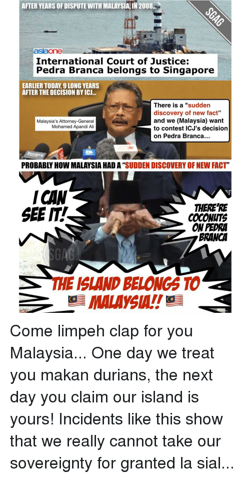 "Memes, Malaysia, and Singapore: AFTER YEARS OF DISPUTE NITH MALAYSIA, IN 2008.  aslaone  International Court of Justice  E  Pedra Branca belongs to Singapore  EARLIER TODA, 9 LONG YEARS  AFTER THE DECISION BY ICU...  There is a sudden  discovery of new fact""  and we (Malaysia) want  Malaysia's Attorney-General  Mohamed Apandi Ali  to contest ICJ's decision  on Pedra Branca...  PROBABLY HOW MALAYSIA HAD A""  SUDDEN DISCOVERY OFNEW FACT  ICHN  THERE RE  SEE IT.  COCONUTS  ONPEDRA  BRANCA  THE ISLAND BELONGS TO  MALAYSIA!! Come limpeh clap for you Malaysia... One day we treat you makan durians, the next day you claim our island is yours! Incidents like this show that we really cannot take our sovereignty for granted la sial..."