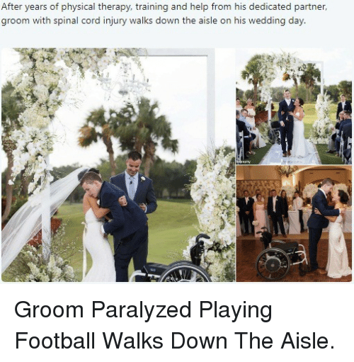 Football, Help, and Wedding: After years of physical therapy, training and help from his dedicated partner,  groom with spinal cord injury walks down the aisle on his wedding day <p>Groom Paralyzed Playing Football Walks Down The Aisle.</p>