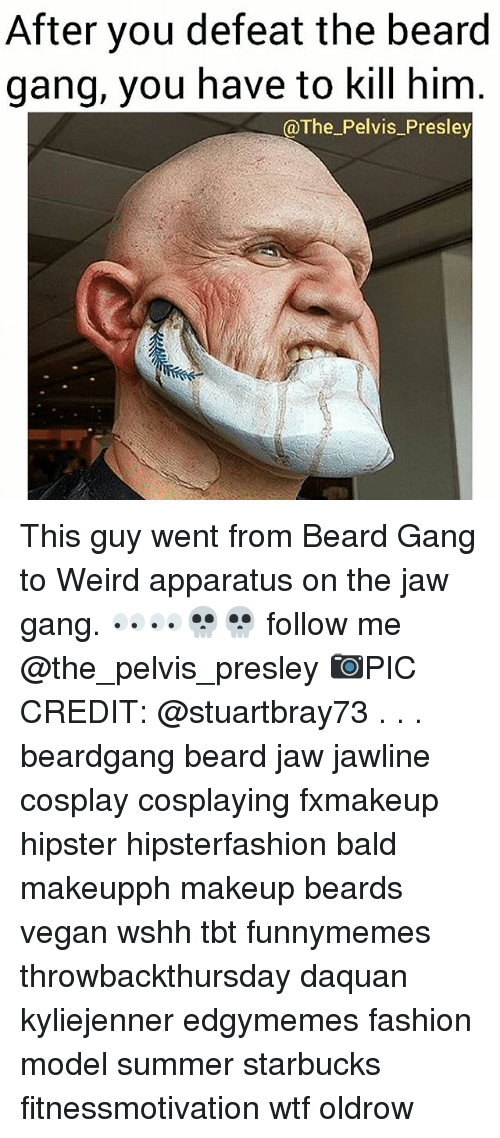Beard, Daquan, and Fashion: After you defeat the beard  gang, you have to kill him  @The_Pelvis_Presley This guy went from Beard Gang to Weird apparatus on the jaw gang. 👀👀💀💀 follow me @the_pelvis_presley 📷PIC CREDIT: @stuartbray73 . . . beardgang beard jaw jawline cosplay cosplaying fxmakeup hipster hipsterfashion bald makeupph makeup beards vegan wshh tbt funnymemes throwbackthursday daquan kyliejenner edgymemes fashion model summer starbucks fitnessmotivation wtf oldrow
