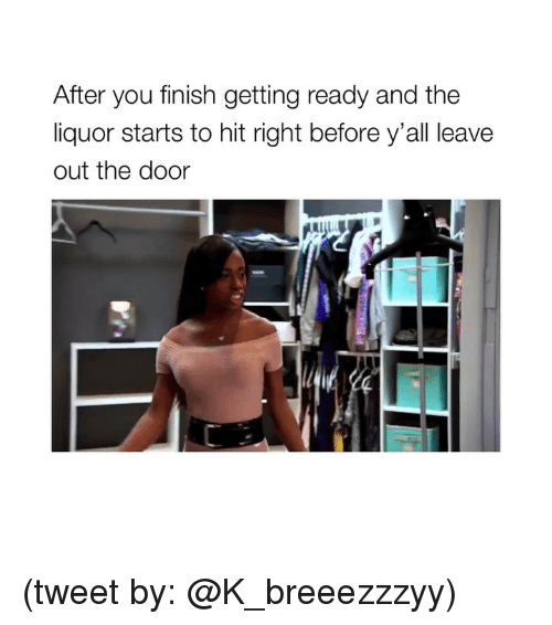 out-the-door: After you finish getting ready and the  liquor starts to hit right before y'all leave  out the door (tweet by: @K_breeezzzyy)