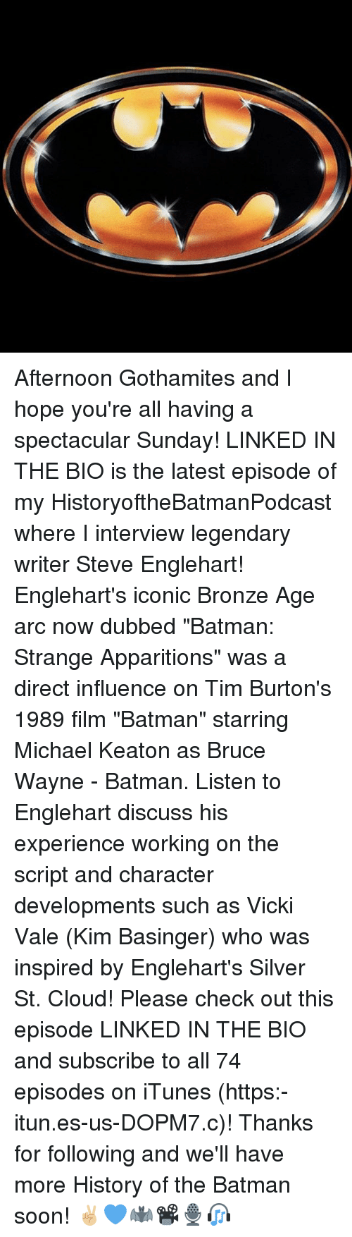"""Batman, Memes, and Soon...: Afternoon Gothamites and I hope you're all having a spectacular Sunday! LINKED IN THE BIO is the latest episode of my HistoryoftheBatmanPodcast where I interview legendary writer Steve Englehart! Englehart's iconic Bronze Age arc now dubbed """"Batman: Strange Apparitions"""" was a direct influence on Tim Burton's 1989 film """"Batman"""" starring Michael Keaton as Bruce Wayne - Batman. Listen to Englehart discuss his experience working on the script and character developments such as Vicki Vale (Kim Basinger) who was inspired by Englehart's Silver St. Cloud! Please check out this episode LINKED IN THE BIO and subscribe to all 74 episodes on iTunes (https:-itun.es-us-DOPM7.c)! Thanks for following and we'll have more History of the Batman soon! ✌🏼💙🦇📽🎙🎧"""