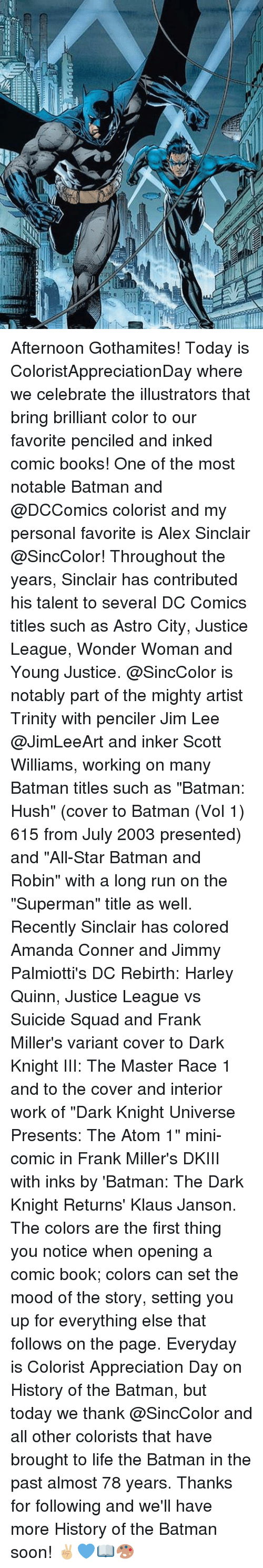 """dark knight returns: Afternoon Gothamites! Today is ColoristAppreciationDay where we celebrate the illustrators that bring brilliant color to our favorite penciled and inked comic books! One of the most notable Batman and @DCComics colorist and my personal favorite is Alex Sinclair @SincColor! Throughout the years, Sinclair has contributed his talent to several DC Comics titles such as Astro City, Justice League, Wonder Woman and Young Justice. @SincColor is notably part of the mighty artist Trinity with penciler Jim Lee @JimLeeArt and inker Scott Williams, working on many Batman titles such as """"Batman: Hush"""" (cover to Batman (Vol 1) 615 from July 2003 presented) and """"All-Star Batman and Robin"""" with a long run on the """"Superman"""" title as well. Recently Sinclair has colored Amanda Conner and Jimmy Palmiotti's DC Rebirth: Harley Quinn, Justice League vs Suicide Squad and Frank Miller's variant cover to Dark Knight III: The Master Race 1 and to the cover and interior work of """"Dark Knight Universe Presents: The Atom 1"""" mini-comic in Frank Miller's DKIII with inks by 'Batman: The Dark Knight Returns' Klaus Janson. The colors are the first thing you notice when opening a comic book; colors can set the mood of the story, setting you up for everything else that follows on the page. Everyday is Colorist Appreciation Day on History of the Batman, but today we thank @SincColor and all other colorists that have brought to life the Batman in the past almost 78 years. Thanks for following and we'll have more History of the Batman soon! ✌🏼️💙📖🎨"""