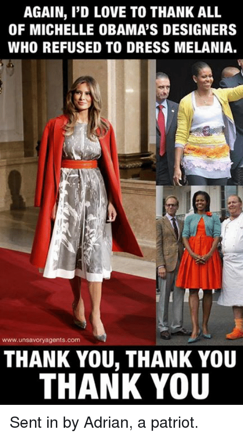 Love, Memes, and Thank You: AGAIN, I'D LOVE TO THANK ALL  OF MICHELLE OBAMA'S DESIGNERS  WHO REFUSED TO DRESS MELANIA.  www.unsavoryagents.com  THANK YOU, THANK YOU  THANK YOU Sent in by Adrian, a patriot.