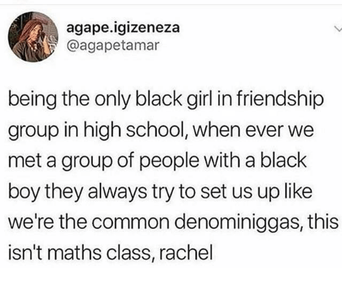 School, Black, and Common: agape.igizeneza  @agapetamar  being the only black girl in friendship  group in high school, when ever we  met a group of people with a black  boy they always try to set us up like  we're the common denominiggas, this  isn't maths class, rachel