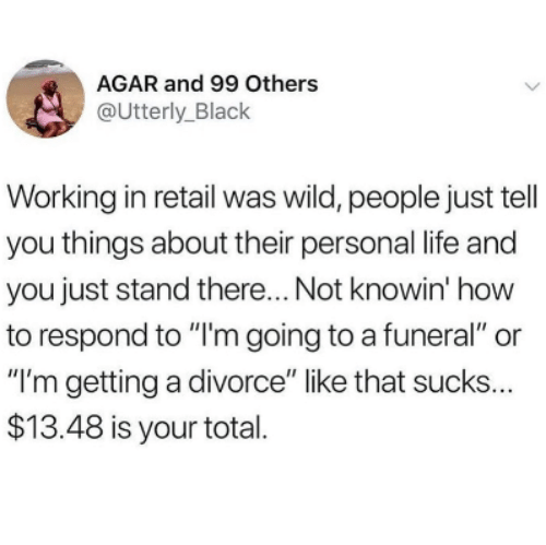 """Life, Black, and How To: AGAR and 99 Others  @Utterly_Black  Working in retail was wild, people just tell  you things about their personal life and  you just stand there... Not knowin' how  to respond to """"I'm going to a funeral"""" or  """"I'm getting a divorce"""" like that sucks  $13.48 is your total  ..."""