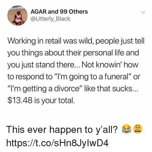 """Life, Black, and How To: AGAR and 99 Others  @Utterly_Black  Working in retail was wild, people just tell  you things about their personal life and  you just stand there... Not knowin' how  to respond to """"l'm going to a funeral"""" or  """"I'm getting a divorce"""" like that sucks..  $13.48 is your total This ever happen to y'all? 😂😩 https://t.co/sHn8JyIwD4"""