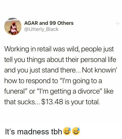 "Funny, Life, and Tbh: AGAR and 99 Others  @Utterly_Black  Working in retail was wild, people just  tell you things about their personal life  and you just stand there... Not knowin  how to respond to ""T'm going to a  funeral"" or ""l'm getting a divorce"" like  that sucks... $13.48 is your total It's madness tbh😅😅"