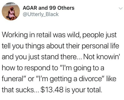 "Life, Black, and How To: AGAR and 99 Others  @Utterly_Black  Working in retail was wild, people just  tell you things about their personal life  and you just stand there... Not knowin'  how to respond to ""T'm going to a  funeral"" or ""I'm getting a divorce"" like  that sucks... $13.48 is your total."