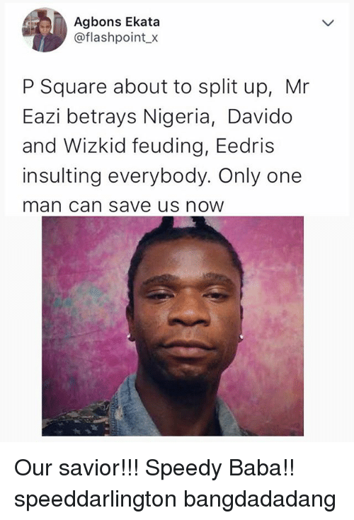 Memes, Baba, and Nigeria: Agbons Ekata  @flashpoint x  P Square about to split up, Mr  Eazi betrays Nigeria, Davido  and Wizkid feuding, Eedris  insulting everybody. Only one  man can save us noW Our savior!!! Speedy Baba!! speeddarlington bangdadadang