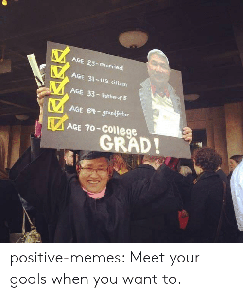 College, Goals, and Memes: AGE 23-married  AGE 31-uS. citizen  AGE 33- Father f 5  AGE 6t-grandfather  AGE 70-College  GRAD! positive-memes:  Meet your goals when you want to.