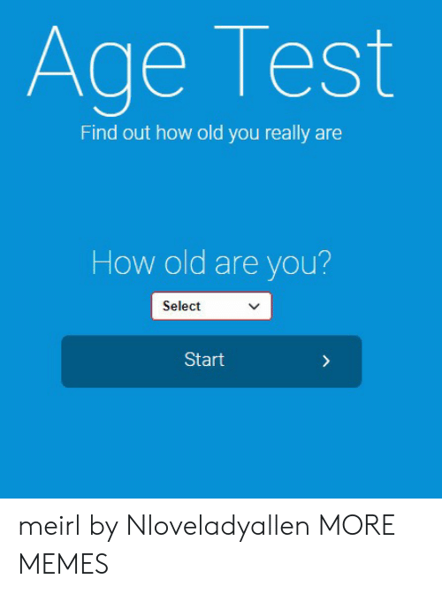 Dank, Memes, and Target: Age Test  Find out how old you really are  How old are you?  Select  Start meirl by Nloveladyallen MORE MEMES